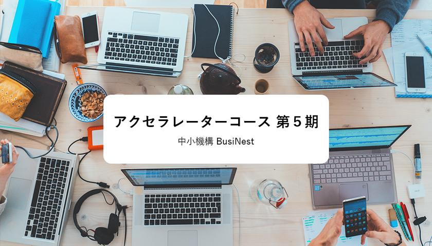 中小機構 – BusiNestのアクセラレーターコース 第5期に採択されました。のサムネイル